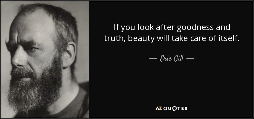 Eric Gill quote: If you look after goodness and truth, beauty will ...