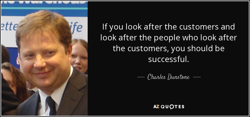 If you look after the customers and look after the people who look after the customers, you should be successful. - Charles Dunstone