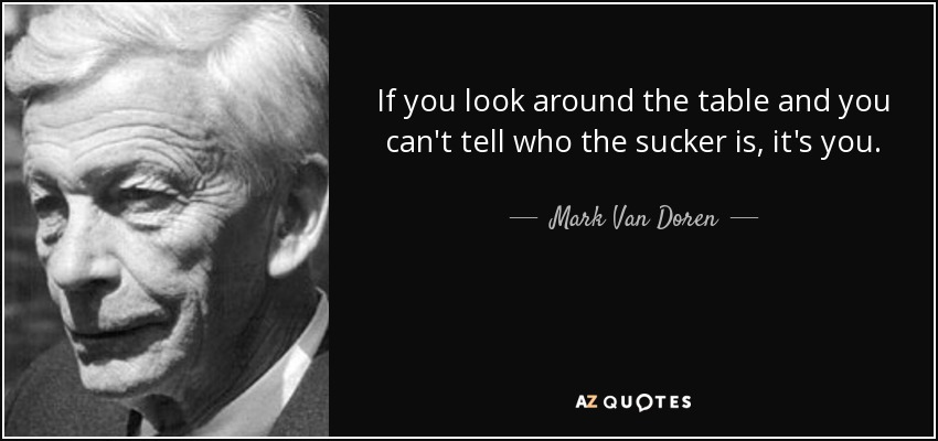 If you look around the table and you can't tell who the sucker is, it's you. - Mark Van Doren