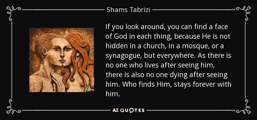 If you look around, you can find a face of God in each thing, because He is not hidden in a church, in a mosque, or a synagogue, but everywhere. As there is no one who lives after seeing him, there is also no one dying after seeing him. Who finds Him, stays forever with him. - Shams Tabrizi