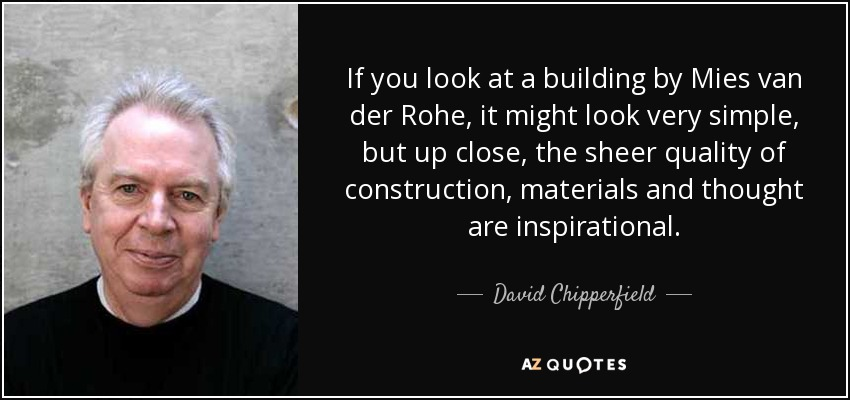 If you look at a building by Mies van der Rohe, it might look very simple, but up close, the sheer quality of construction, materials and thought are inspirational. - David Chipperfield
