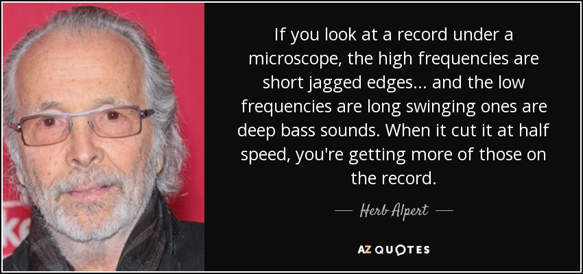If you look at a record under a microscope, the high frequencies are short jagged edges... and the low frequencies are long swinging ones are deep bass sounds. When it cut it at half speed, you're getting more of those on the record. - Herb Alpert