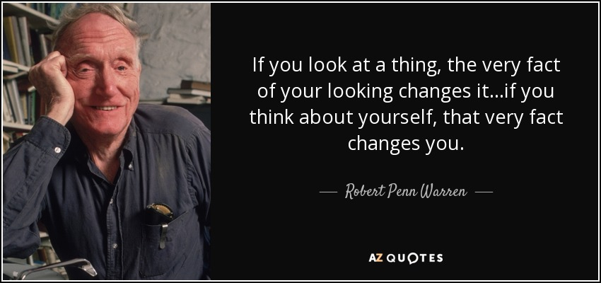 If you look at a thing, the very fact of your looking changes it...if you think about yourself, that very fact changes you. - Robert Penn Warren