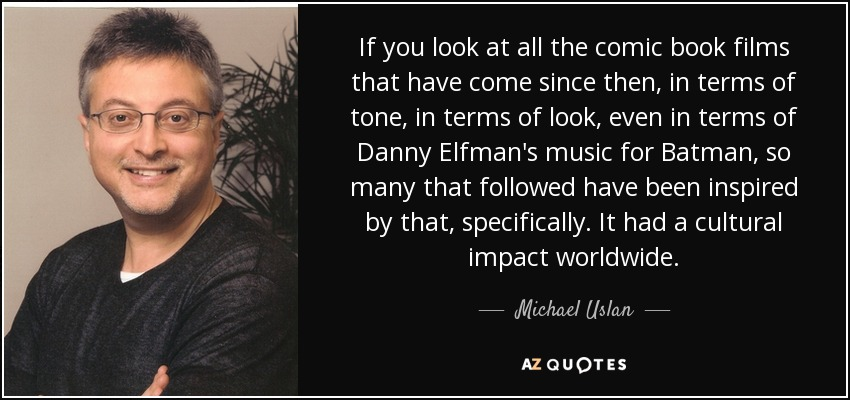 If you look at all the comic book films that have come since then, in terms of tone, in terms of look, even in terms of Danny Elfman's music for Batman, so many that followed have been inspired by that, specifically. It had a cultural impact worldwide. - Michael Uslan