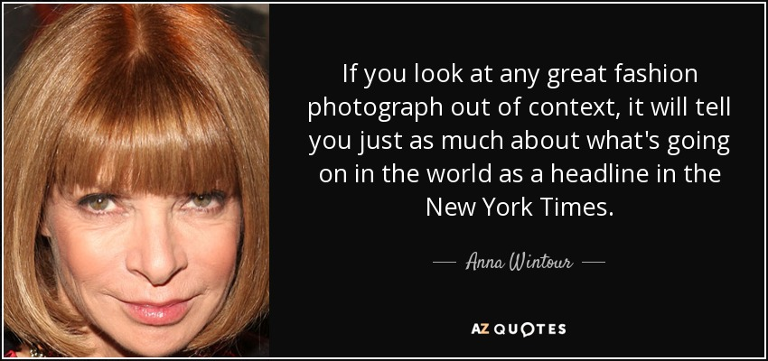 If you look at any great fashion photograph out of context, it will tell you just as much about what's going on in the world as a headline in The New York Times. - Anna Wintour