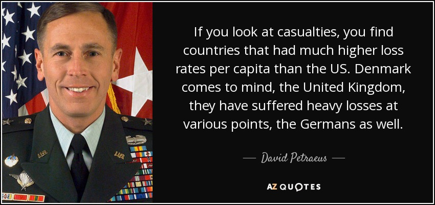 If you look at casualties, you find countries that had much higher loss rates per capita than the US. Denmark comes to mind, the United Kingdom, they have suffered heavy losses at various points, the Germans as well. - David Petraeus