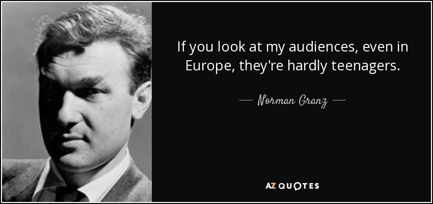 If you look at my audiences, even in Europe, they're hardly teenagers. - Norman Granz