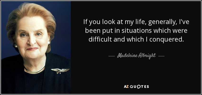 If you look at my life, generally, I've been put in situations which were difficult and which I conquered. - Madeleine Albright
