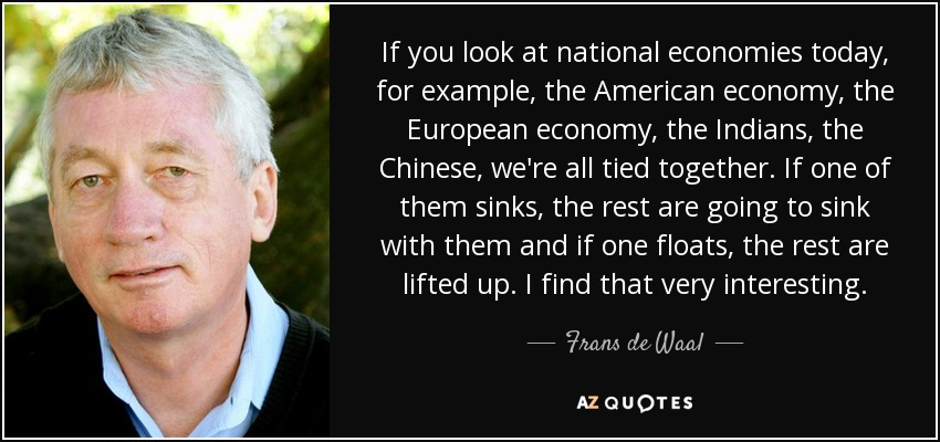If you look at national economies today, for example, the American economy, the European economy, the Indians, the Chinese, we're all tied together. If one of them sinks, the rest are going to sink with them and if one floats, the rest are lifted up. I find that very interesting. - Frans de Waal