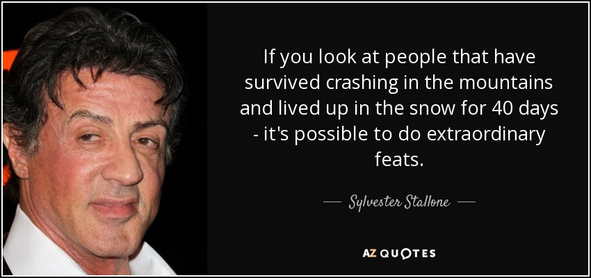 If you look at people that have survived crashing in the mountains and lived up in the snow for 40 days - it's possible to do extraordinary feats. - Sylvester Stallone