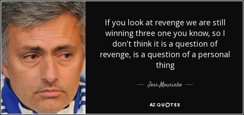 If you look at revenge we are still winning three one you know, so I don't think it is a question of revenge, is a question of a personal thing - Jose Mourinho