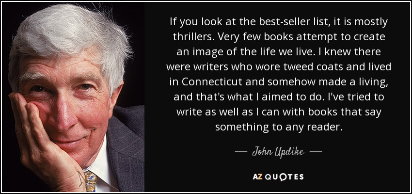 If you look at the best-seller list, it is mostly thrillers. Very few books attempt to create an image of the life we live. I knew there were writers who wore tweed coats and lived in Connecticut and somehow made a living, and that's what I aimed to do. I've tried to write as well as I can with books that say something to any reader. - John Updike
