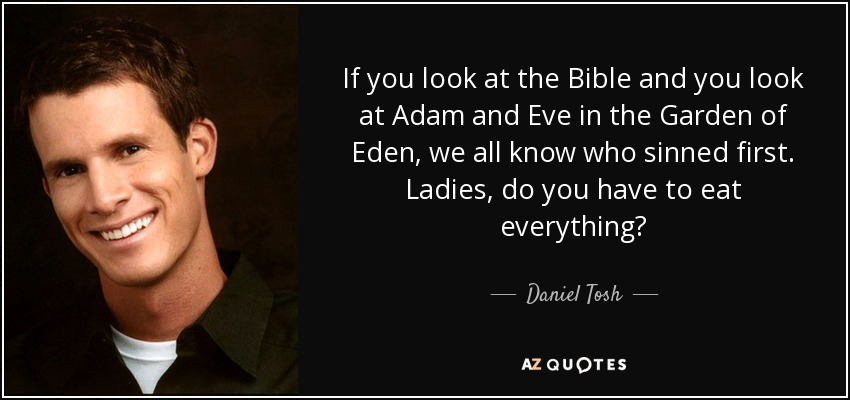 If you look at the Bible and you look at Adam and Eve in the Garden of Eden, we all know who sinned first. Ladies, do you have to eat everything? - Daniel Tosh