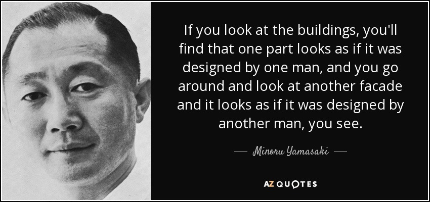 If you look at the buildings, you'll find that one part looks as if it was designed by one man, and you go around and look at another facade and it looks as if it was designed by another man, you see. - Minoru Yamasaki