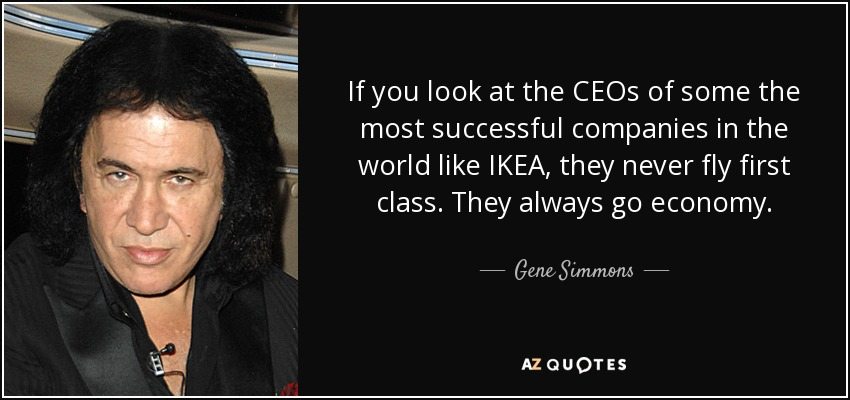 If you look at the CEOs of some the most successful companies in the world like IKEA, they never fly first class. They always go economy. - Gene Simmons
