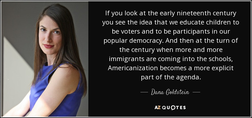 If you look at the early nineteenth century you see the idea that we educate children to be voters and to be participants in our popular democracy. And then at the turn of the century when more and more immigrants are coming into the schools, Americanization becomes a more explicit part of the agenda. - Dana Goldstein