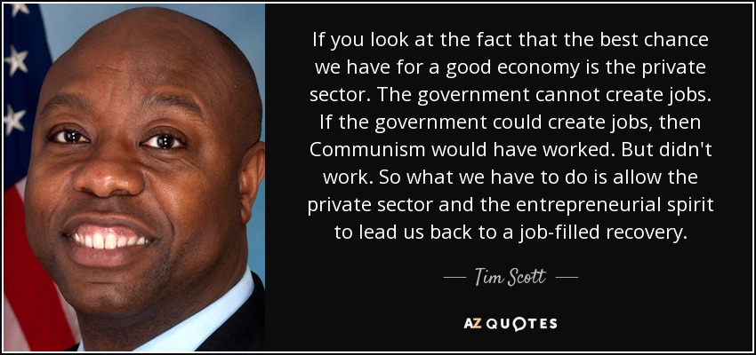 If you look at the fact that the best chance we have for a good economy is the private sector. The government cannot create jobs. If the government could create jobs, then Communism would have worked. But didn't work. So what we have to do is allow the private sector and the entrepreneurial spirit to lead us back to a job-filled recovery. - Tim Scott