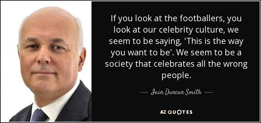 If you look at the footballers, you look at our celebrity culture, we seem to be saying, 'This is the way you want to be'. We seem to be a society that celebrates all the wrong people. - Iain Duncan Smith