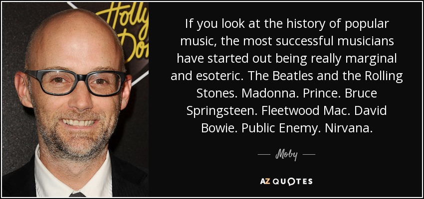 If you look at the history of popular music, the most successful musicians have started out being really marginal and esoteric. The Beatles and the Rolling Stones. Madonna. Prince. Bruce Springsteen. Fleetwood Mac. David Bowie. Public Enemy. Nirvana. - Moby