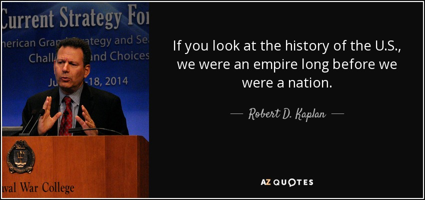 If you look at the history of the U.S., we were an empire long before we were a nation. - Robert D. Kaplan