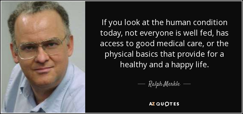 If you look at the human condition today, not everyone is well fed, has access to good medical care, or the physical basics that provide for a healthy and a happy life. - Ralph Merkle