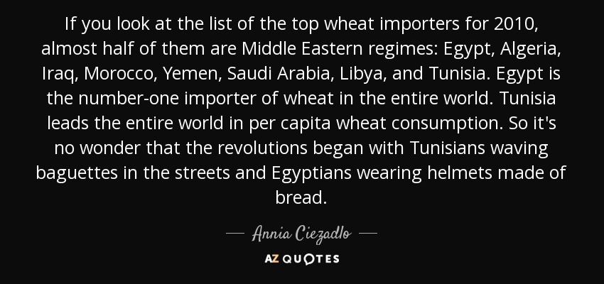 If you look at the list of the top wheat importers for 2010, almost half of them are Middle Eastern regimes: Egypt, Algeria, Iraq, Morocco, Yemen, Saudi Arabia, Libya, and Tunisia. Egypt is the number-one importer of wheat in the entire world. Tunisia leads the entire world in per capita wheat consumption. So it's no wonder that the revolutions began with Tunisians waving baguettes in the streets and Egyptians wearing helmets made of bread. - Annia Ciezadlo