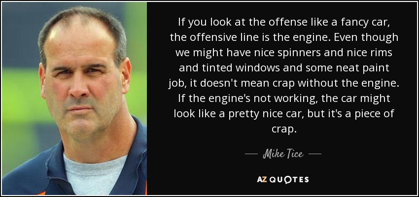 If you look at the offense like a fancy car, the offensive line is the engine. Even though we might have nice spinners and nice rims and tinted windows and some neat paint job, it doesn't mean crap without the engine. If the engine's not working, the car might look like a pretty nice car, but it's a piece of crap. - Mike Tice