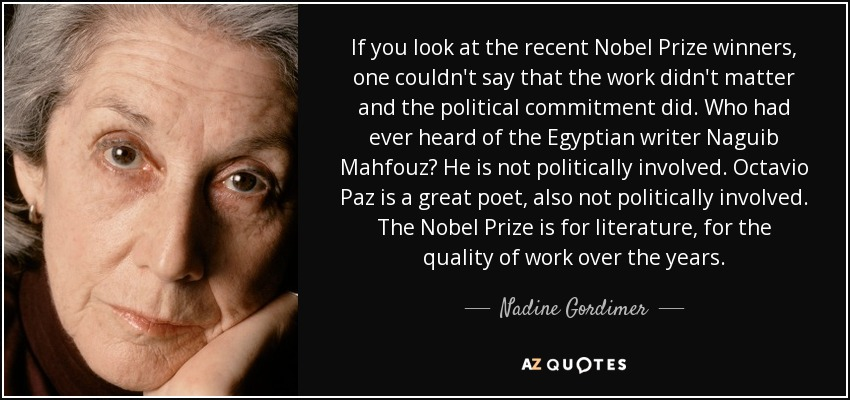 If you look at the recent Nobel Prize winners, one couldn't say that the work didn't matter and the political commitment did. Who had ever heard of the Egyptian writer Naguib Mahfouz? He is not politically involved. Octavio Paz is a great poet, also not politically involved. The Nobel Prize is for literature, for the quality of work over the years. - Nadine Gordimer
