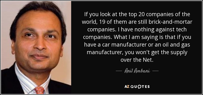 If you look at the top 20 companies of the world, 19 of them are still brick-and-mortar companies. I have nothing against tech companies. What I am saying is that if you have a car manufacturer or an oil and gas manufacturer, you won't get the supply over the Net. - Anil Ambani