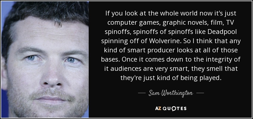 If you look at the whole world now it's just computer games, graphic novels, film, TV spinoffs, spinoffs of spinoffs like Deadpool spinning off of Wolverine. So I think that any kind of smart producer looks at all of those bases. Once it comes down to the integrity of it audiences are very smart, they smell that they're just kind of being played. - Sam Worthington