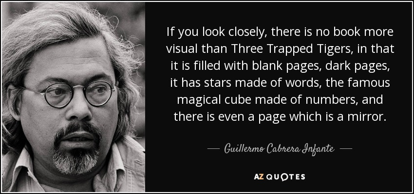 If you look closely, there is no book more visual than Three Trapped Tigers, in that it is filled with blank pages, dark pages, it has stars made of words, the famous magical cube made of numbers, and there is even a page which is a mirror. - Guillermo Cabrera Infante