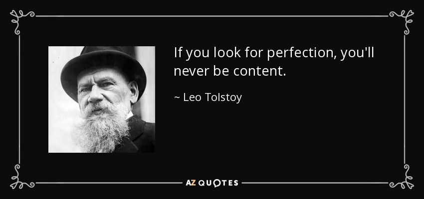 If you look for perfection, you'll never be content. - Leo Tolstoy