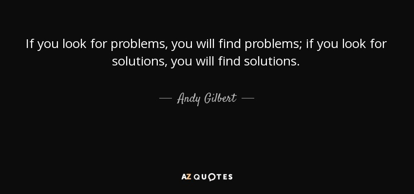 If you look for problems, you will find problems; if you look for solutions, you will find solutions. - Andy Gilbert