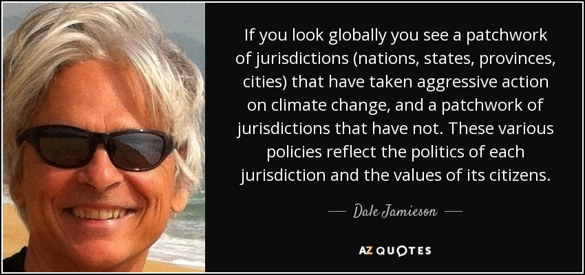 If you look globally you see a patchwork of jurisdictions (nations, states, provinces, cities) that have taken aggressive action on climate change, and a patchwork of jurisdictions that have not. These various policies reflect the politics of each jurisdiction and the values of its citizens. - Dale Jamieson