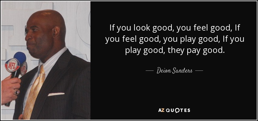 If you look good, you feel good, If you feel good, you play good, If you play good, they pay good. - Deion Sanders