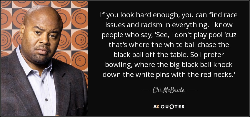 If you look hard enough, you can find race issues and racism in everything. I know people who say, 'See, I don't play pool 'cuz that's where the white ball chase the black ball off the table. So I prefer bowling, where the big black ball knock down the white pins with the red necks.' - Chi McBride