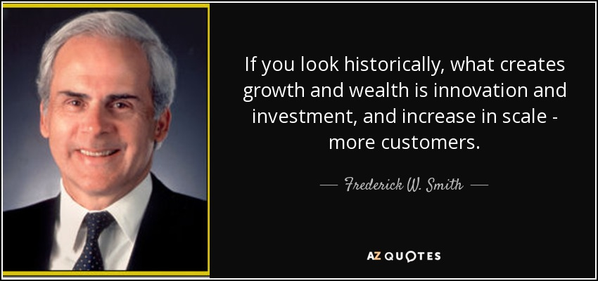If you look historically, what creates growth and wealth is innovation and investment, and increase in scale - more customers. - Frederick W. Smith