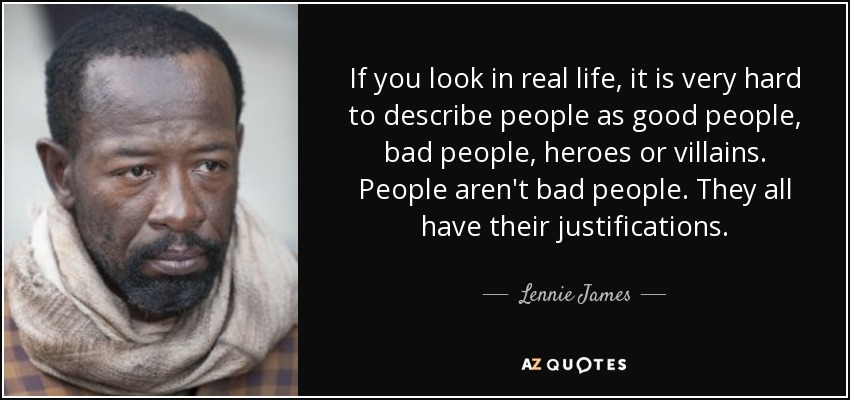 If you look in real life, it is very hard to describe people as good people, bad people, heroes or villains. People aren't bad people. They all have their justifications. - Lennie James
