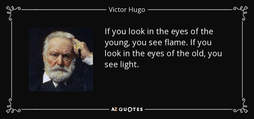 If you look in the eyes of the young, you see flame. If you look in the eyes of the old, you see light. - Victor Hugo