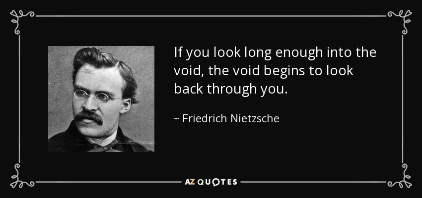 If you look long enough into the void, the void begins to look back through you. - Friedrich Nietzsche