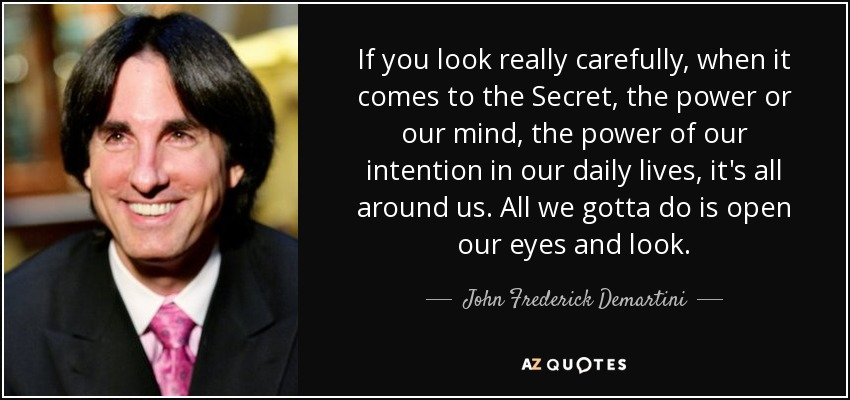 If you look really carefully, when it comes to the Secret, the power or our mind, the power of our intention in our daily lives, it's all around us. All we gotta do is open our eyes and look. - John Frederick Demartini