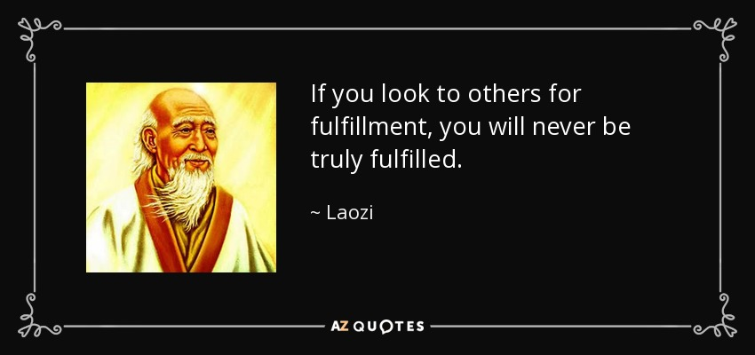 If you look to others for fulfillment, you will never be truly fulfilled. - Laozi