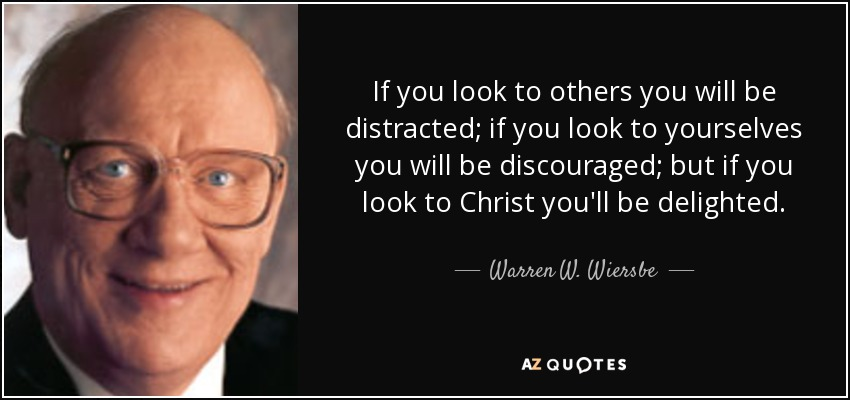If you look to others you will be distracted; if you look to yourselves you will be discouraged; but if you look to Christ you'll be delighted. - Warren W. Wiersbe