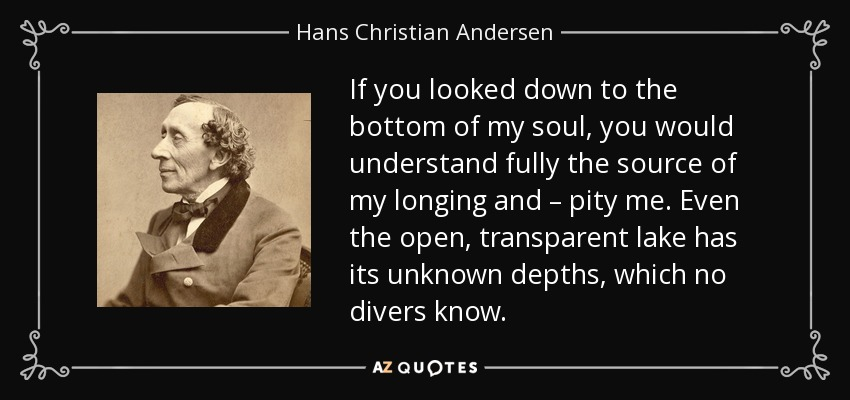 If you looked down to the bottom of my soul, you would understand fully the source of my longing and – pity me. Even the open, transparent lake has its unknown depths, which no divers know. - Hans Christian Andersen