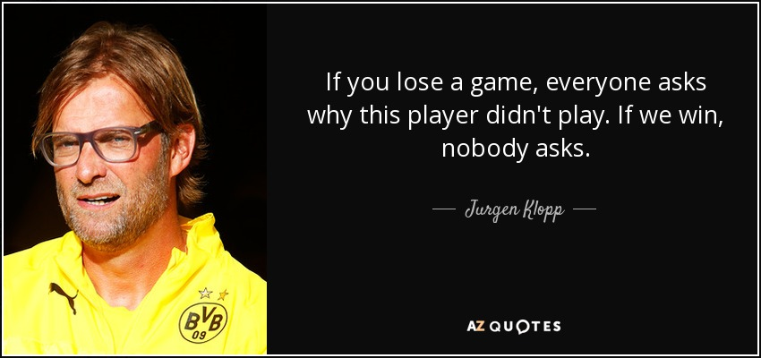 If you lose a game, everyone asks why this player didn't play. If we win, nobody asks. - Jurgen Klopp
