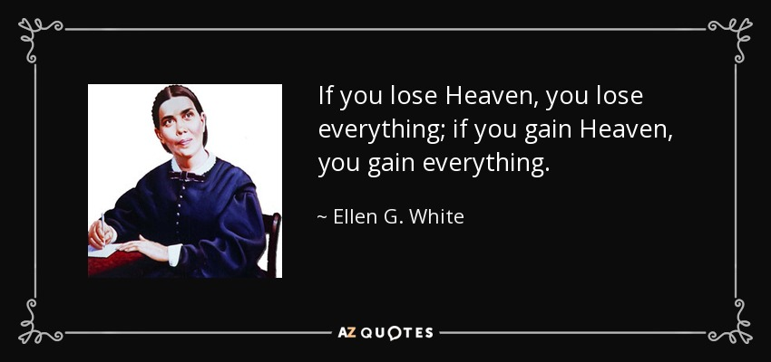 If you lose Heaven, you lose everything; if you gain Heaven, you gain everything. - Ellen G. White