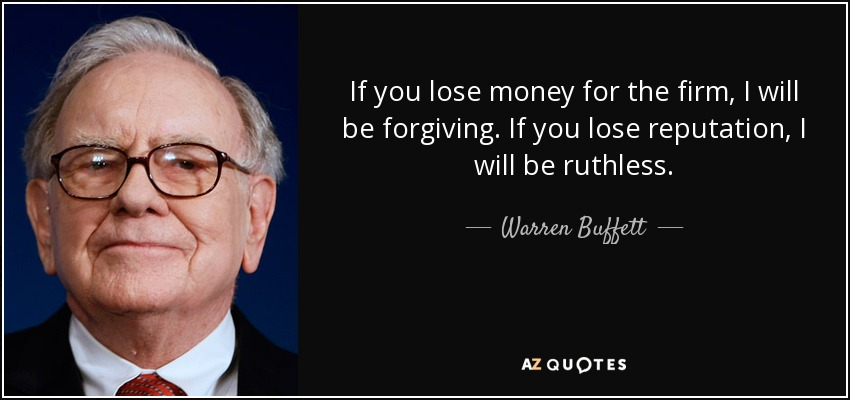 If you lose money for the firm, I will be forgiving. If you lose reputation, I will be ruthless. - Warren Buffett