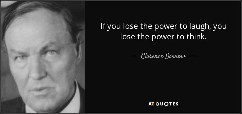 If you lose the power to laugh, you lose the power to think. - Clarence Darrow
