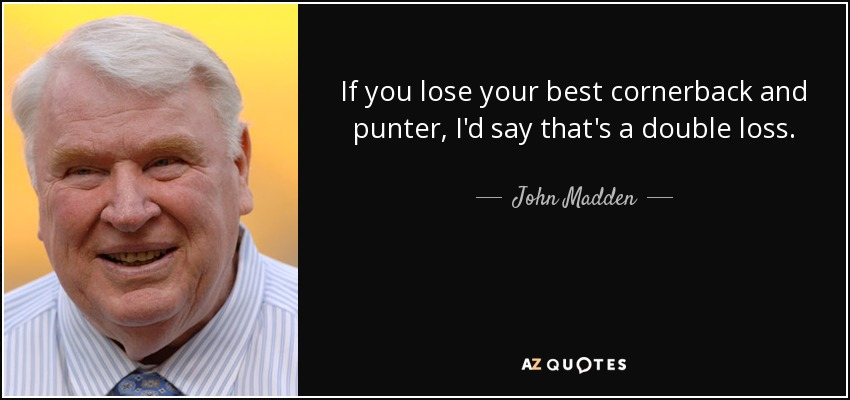 If you lose your best cornerback and punter, I'd say that's a double loss. - John Madden