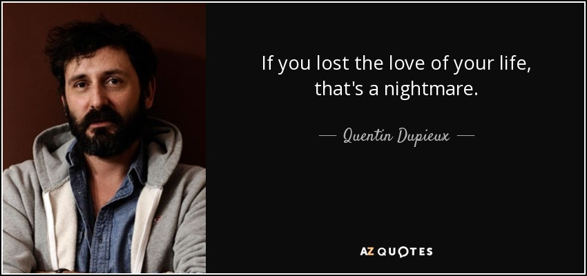 If you lost the love of your life, that's a nightmare. - Quentin Dupieux